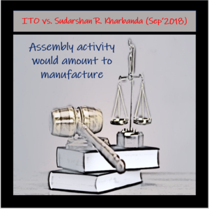 Recent Judgement - Assembly activity would amount to manufacture