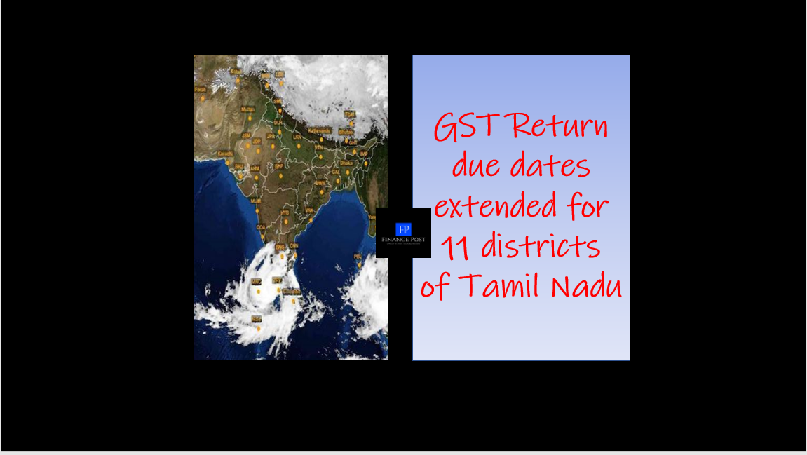 GST Return due dates extended for 11 districts of Tamil Nadu