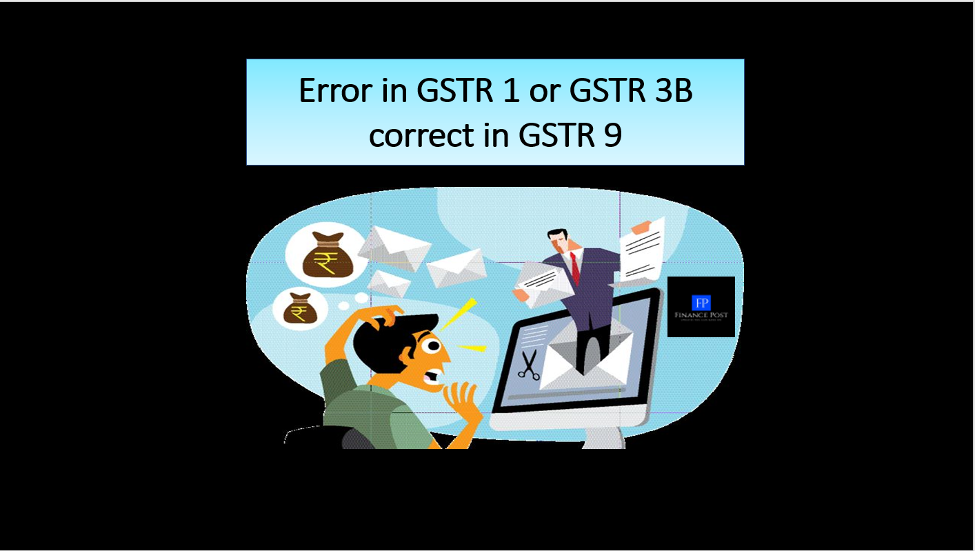 Error in GSTR 1 or GSTR 3B correct in GSTR 9